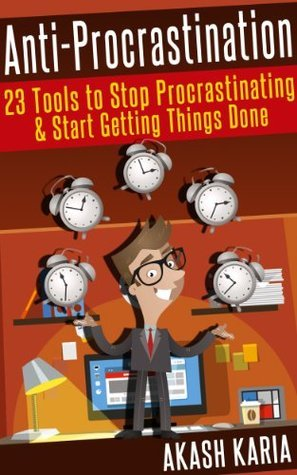 Ready, Set...PROCRASTINATE! 23 Anti-Procrastination Tools Designed to Help You Stop Putting Things Off and Start Getting Things Done Akash Karia