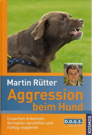 Aggression beim Hund: Ursachen erkennen, Verhalten verstehen und richtig reagieren Martin Rütter