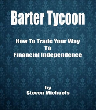 Barter Tycoon - How To Trade Your Way To Financial Independence Steven  Michaels