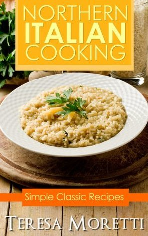 Northern Italian Cooking: Simple Classic Recipes  by  Teresa Moretti