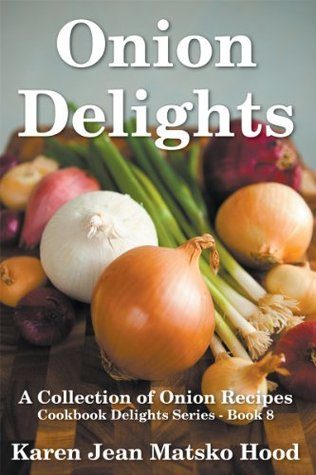 Onion Delights Cookbook: A Collection of Onion Recipes (Cookbook Delights Series) Karen Jean Matsko Hood
