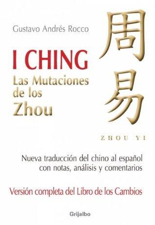 I Ching (Versión completa del libro de los cambios): Las mutaciones de los Zhou Gustavo Andrés Rocco