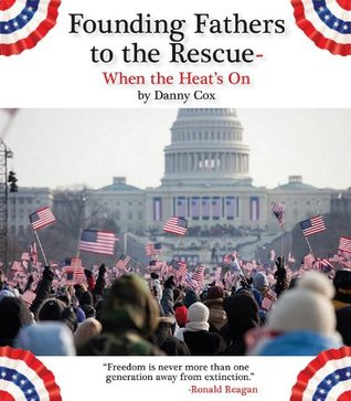 Founding Fathers to the Rescue-When the Heats On!  by  Danny Cox