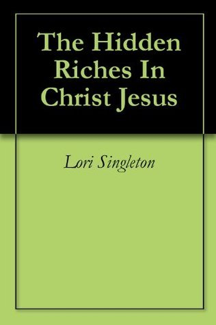 The Hidden Riches In Christ Jesus Lori Singleton