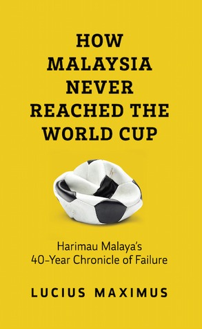 HOW MALAYSIA NEVER REACHED THE WORLD CUP: Harimau Malayas 40-Year Chronicle of Failure Lucius Maximus