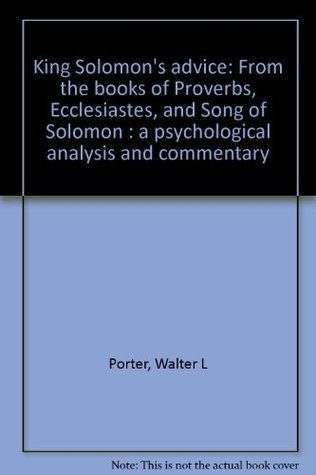 King Solomons advice: From the books of Proverbs, Ecclesiastes, and Song of Solomon : a psychological analysis and commentary  by  Walter L Porter