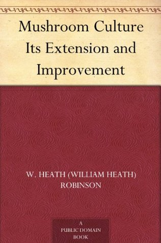 Mushroom Culture Its Extension and Improvement W. Heath Robinson