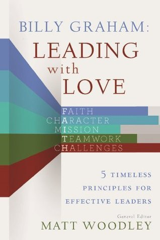 Billy Graham: Leading with Love: 5 Timeless Principles for Effective Leaders Matt Woodley