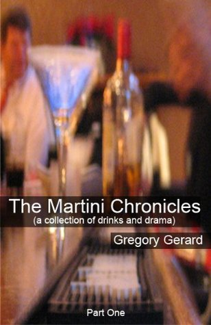 The Martini Chronicles (a collection of drinks and drama) - Part 01  by  Gregory Gerard