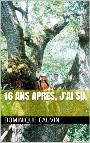 16 ANS APRES, JAI SU. Dominique CAUVIN