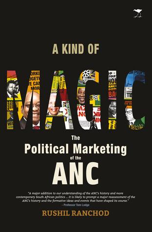 A Kind of Magic: The Political Marketing of the ANC  by  Rushil Ranchod