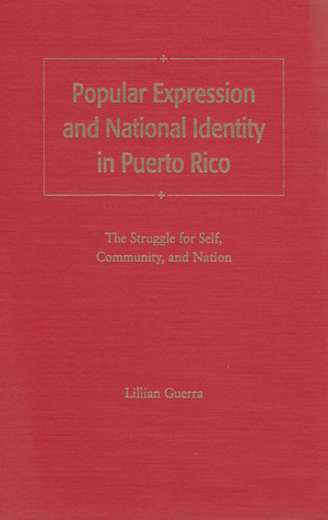 Popular Expression and National Identity in Puerto Rico: The Struggle for Self, Community, and Nation  by  Lillian Guerra