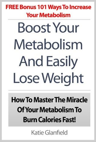 Boost Your Metabolism And Easily Lose Weight: How To Master The Miracle Of Your Metabolism To Burn Calories Fast! Plus BONUS 101 Ways To Increase Your Metabolism Katie Glanfield