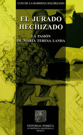 El jurado hechizado. La pasión de María Teresa Landa  by  Luis de la Barreda Solorzano
