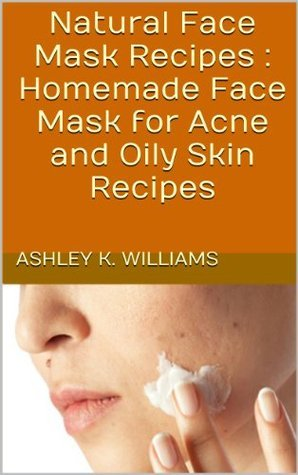 Natural Face Mask Recipes : Homemade Face Mask for Acne and Oily Skin Recipes  by  Ashley K. Williams