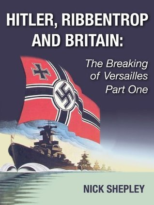 Hitler,Ribbentrop and Britain: The Breaking of Versailles Part One  by  Nick Shepley