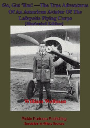 Go, get em! The true adventures of an American aviator of the Lafayette Flying Corps who was the only Yankee flyer fighting over General Pershings boys of the Rainbow Division in Lorraine, when they first went over the top, William Augustus Wellman