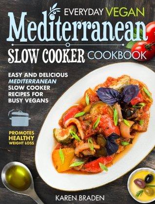 Everyday Vegan Mediterranean Slow Cooker Cookbook: Easy and Delicious Mediterranean Slow Cooker Recipes for Busy Vegans (Vegan Coookbook) Karen Braden