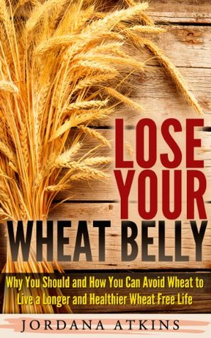 Lose Your Wheat Belly - Why You Should and How You Can Avoid Wheat to Live a Longer and Healthier Wheat Free Life  by  Jordana Atkins