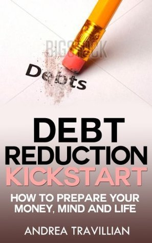 Debt Reduction Kick Start:How to Prepare Your Money Mind and Life  by  Andrea Travillian
