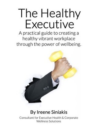 The Healthy Executive: A practical guide to creating a healthy vibrant workplace through the power of wellbeing.  by  Ireene Siniakis