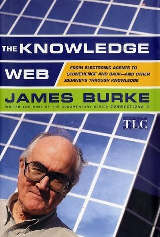The Knowledge Web: From Electronic Agents To Stonehenge And Back  And Other Journeys Through Knowledge  by  James  Burke
