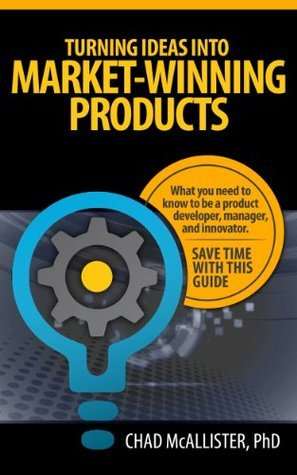Turning Ideas into Market-Winning Products: What You Need to Know to be a Product Developer, Manager, and Innovator. Create Success and Avoid Costly Mistakes. Save Time with this Guide. Chad McAllister