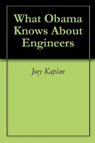 What Obama Knows About Engineers Joey Kaplan