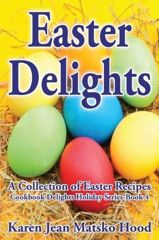 Easter Delights Cookbook: A Collection of Easter Recipes (Cookbook Delights Holiday Series) Karen Jean Matsko Hood