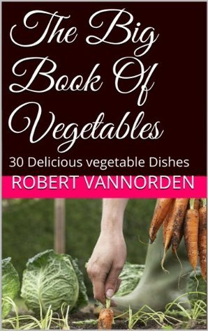 The Big Book Of Vegetables: 30 Delicious vegetable Dishes  by  Robert VanNorden