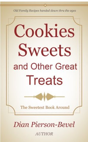 Cookies Sweets and Other Great Treats: Family Recipes handed down through the Ages Dian Pierson-Bevel
