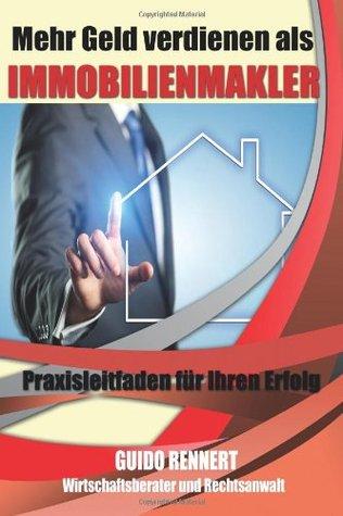 Mehr Geld Verdienen ALS Immobilienmakler: Praxisleitfaden Fuer Ihren Erfolg  by  Guido Rennert