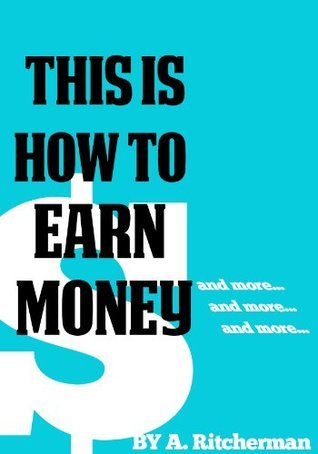 THIS IS HOW TO EARN MONEY: And more, and more and more...  by  A. Richermann
