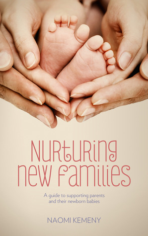 Nurturing New Families: A Guide to Supporting Parents and Their Newborn Babies  by  Naomi Kemeny