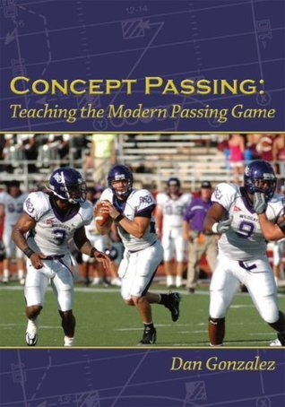 Concept Passing: Teaching the Modern Passing Game  by  Dan  Gonzalez