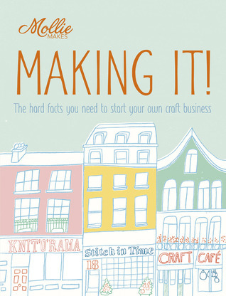 Mollie Makes: Making It!: Crafting Your Own Business Clare Kelly