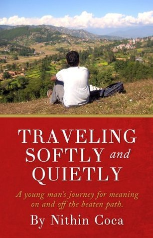 Traveling Softly and Quietly: A young mans journey for meaning on and off the beaten path.  by  Nithin Coca
