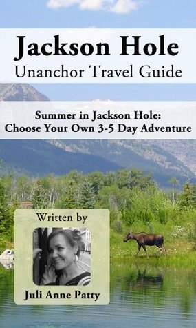 Jackson Hole Unanchor Travel Guide - Summer in Jackson Hole: Choose Your Own 3-5 Day Adventure Juli Anne Patty