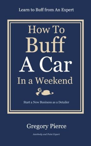 How To Buff A Car In a Weekend: Learn to Buff from an Expert Gregory Pierce