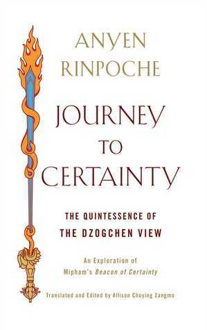 Journey to Certainty: The Quintessence of the Dzogchen View: An Exploration of Miphams Beacon of Certainty  by  Anyen Rinpoche