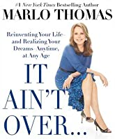It Ain't Over . . . Till It's Over: Reinventing Your Life--and Realizing Your Dreams--Anytime, at Any Age