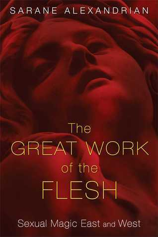 The Great Work of the Flesh: Sexual Magic East and West Sarane Alexandrian
