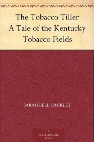 The Tobacco Tiller A Tale of the Kentucky Tobacco Fields Sarah Bell Hackley