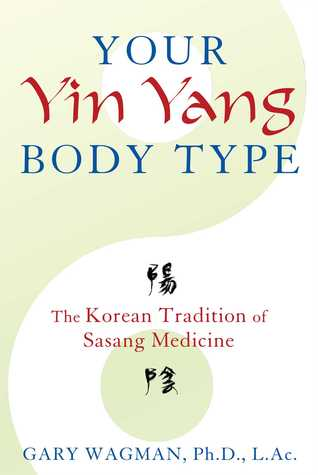 Your Yin Yang Body Type: The Korean Tradition of Sasang Medicine Gary Wagman