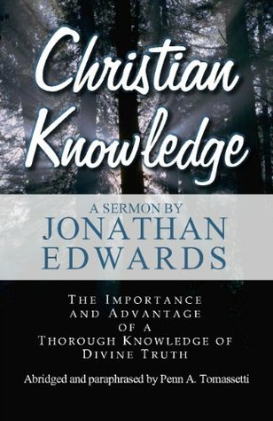 Christian Knowledge: The Importance and Advantage of a Thorough Knowledge of Divine Truth Jonathan Edwards