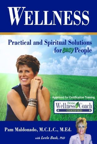 Wellness: Practical and Spiritual Solutions for Busy People Pam Maldonado