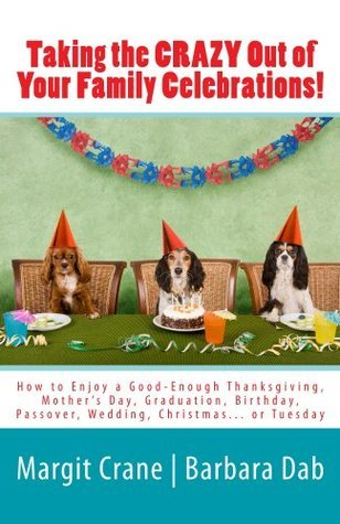 Taking the CRAZY Out of Your Family Celebrations!: How to Enjoy a Good Enough Thanksgiving, Mothers Day, Graduation, Birthday, Passover, Wedding, Christmas... or Tuesday Margit Crane
