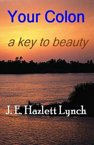 Your Colon: a key to beauty.  by  Hazlett Lynch