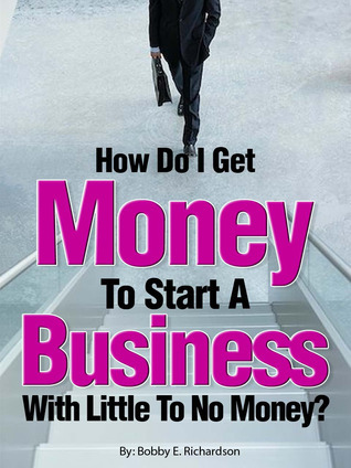 How Do I Get Money To Start A Business With Little To No Money?: Special Edition  by  Bobby Richardson