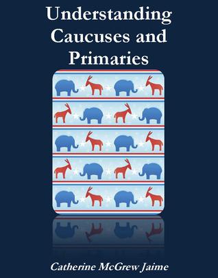 Understanding Caucuses and Primaries  by  Catherine  Jaime